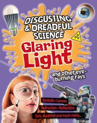 Disgusting and Dreadful Science: Glaring Light and Other Eye-burning Rays  by  Anna Claybourne