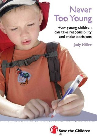 Never Too Young: How Young Children Can Take Responsibility and Make Decisions: How Young People Can Take Responsibility and Make Decisions Judy Miller