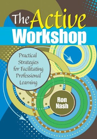 The Active Workshop: Practical Strategies for Facilitating Professional Learning (The Complete Active Classroom Series) Ronald (Ron) Nash