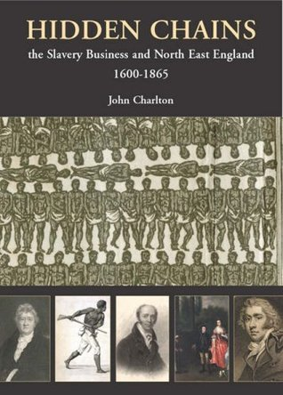 Hidden Chains: The Slavery Business and North East England John Charlton