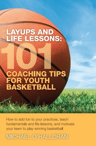 Layups And Life Lessons:  101 Coaching Tips For Youth Basketball  by  Michael OHalloran