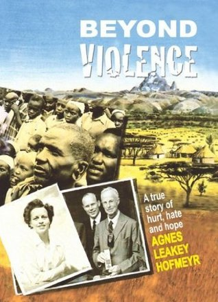 Beyond Violence: A True Story of Hurt, Hate and Hope.  by  Agnes Leakey Hofmeyr