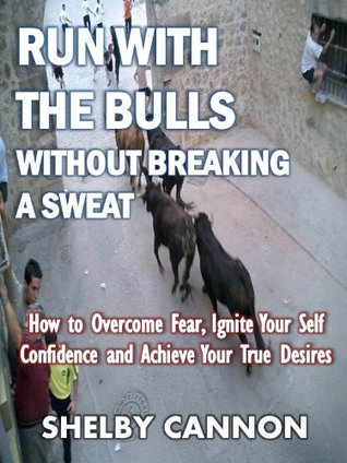 Run With the Bulls Without Breaking a Sweat: How to Overcome Fear, Ignite Your Self Confidence and Achieve Your True Desires Shelby Cannon