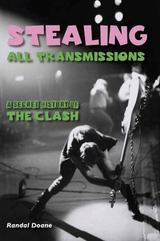 Stealing All Transmissions: A Secret History of the Clash. Randal Doane Randal Doane