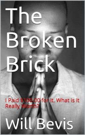 The Broken Brick: I paid $100.00 for it. What is it Really Worth? Will Bevis