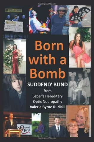 Born with a Bomb Suddenly Blind from Lebers Hereditary Optic Neuropathy Valerie Byrne Rudisill