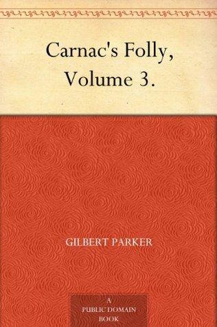 Carnacs Folly, Volume 3. Gilbert Parker
