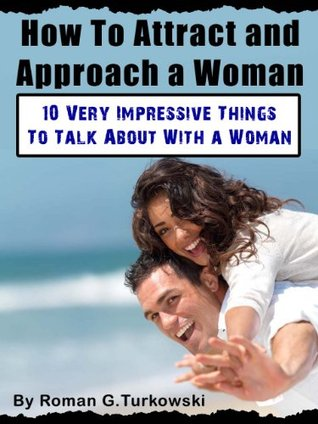 How To Attract and Approach a Woman: 10 Very Impressive Things To Talk About With a Woman  by  Roman G. Turkowsky