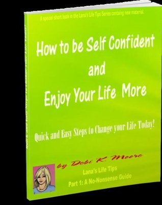 How to be Self-Confident and Enjoy Life More! (Lanas Life Tips Ebooks)  by  Debi K. Moore