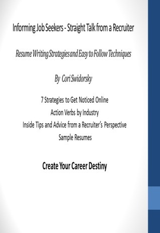 Informing Job Seekers - Straight Talk from a Recruiter: Resume Writing Strategies and Easy to Follow Techniques Cori Swidorsky