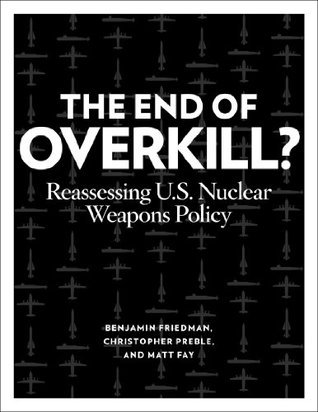 The End of Overkill: Reassessing U.S. Nuclear Weapons Policy  by  Benjamin Friedman