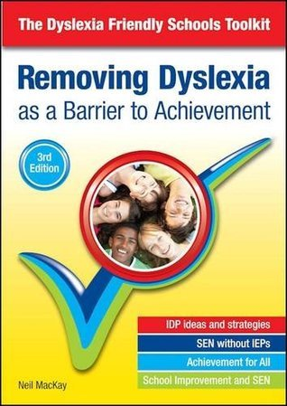 Removing Dyslexia as a Barrier to Achievement: The Dyslexia Friendly Schools Toolkit Neil Mackay