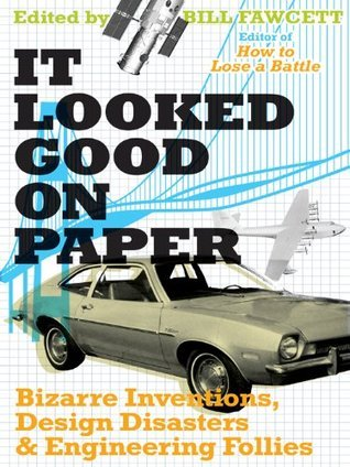 It Looked Good on Paper: Bizarre Inventions, Design Disasters, and Engineering Follies Bill Fawcett
