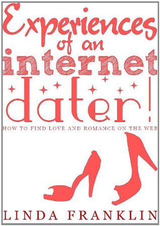 Experiences Of An Internet Dater - How to Find Love and Romance on the Web Linda Franklin