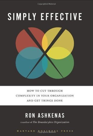 Simply Effective: How to Cut Through Complexity in Your Organization and Get Things Done  by  Ron Ashkenas