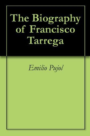 The Biography of Francisco Tarrega Emilio Pujol