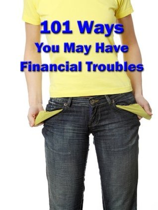 101 Ways, You may Have Financial Troubles  by  Michael          Palmer