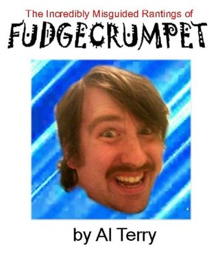 The Incredibly Misguided Rantings Of Fudgecrumpet  by  Al Terry