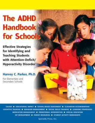 The ADHD Handbook for Schools: Effective Strategies for Identifying and Teaching Students with Attention-Deficit/Hyperactivity Disorder: Effective Strategies ... Attention-Deficit/ Hyperactivity Disorder Harvey C. Parker