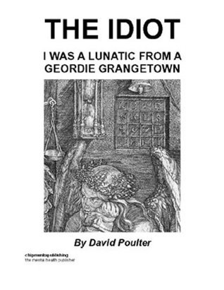 The Idiot : I Was A Lunatic From A Geordie Grangetown David Poulter