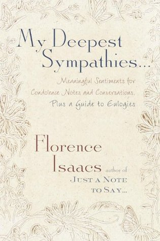 My Deepest Sympathies...: Meaningful Sentiments for Condolence Notes and Conversations, Plus a Guide to Eulogies  by  Florence Isaacs
