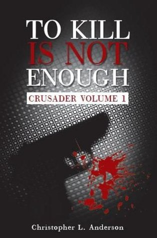 To Kill Is Not Enough (Crusader, #1)  by  Christopher L. Anderson