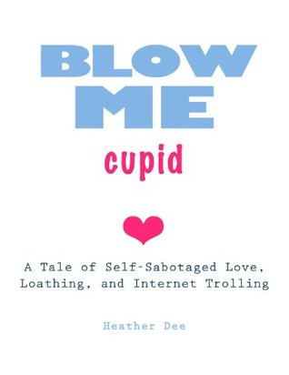 Blow Me Cupid : A Tale of Self-Sabotaged Love, Loathing, and Internet Trolling  by  Heather Dee