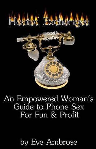 Heated Exchanges: An Empowered Womans Guide to Phone Sex for Fun and Profit Eve Ambrose