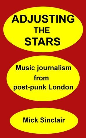 Adjusting The Stars: Music journalism from post-punk London  by  Mick Sinclair