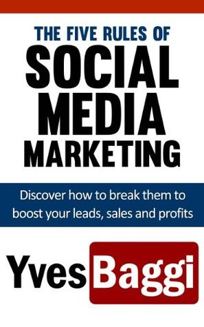 The Five Rules of Social Media Marketing - How to break them to skyrocket your leads, sales and profits in 2013  by  Yves Baggi