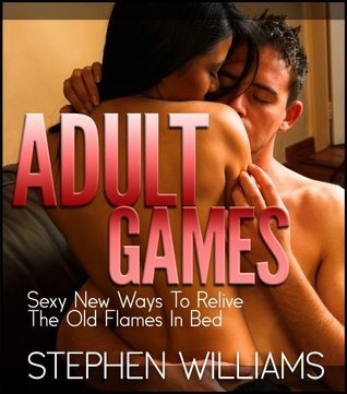 Adult Games: Sexy New Ways To Relive The Old Flames In Bed  by  Stephen Williams