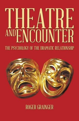 Theatre And Encounter: The Psychology Of The Dramatic Relationship  by  Roger Grainger