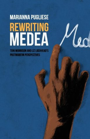 Rewriting Medea: Toni Morrison and Liz Lochheads Postmodern Perspectives  by  Marianna Pugliese