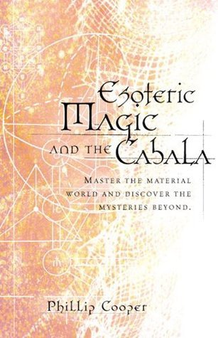 Esoteric Magic and the Cabala: Master the Material World and Discover the Mysteries Beyond  by  Phillip Cooper