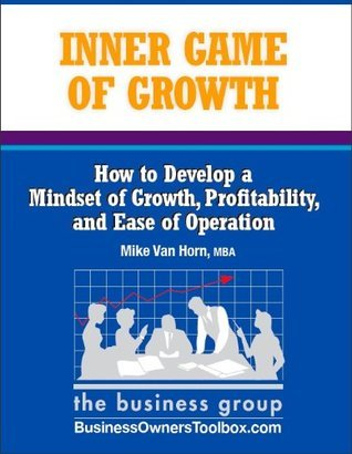 The Inner Game of Growth: How to Develop a Mindset of Growth, Profitability, and Ease of Operation Mike Van Horn
