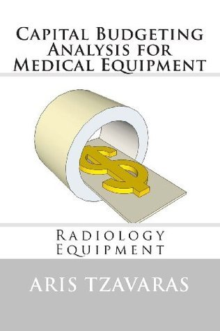 Capital Budgeting Analysis for Medical Equipment: Radiology Equipment  by  Dr Aris Tzavaras