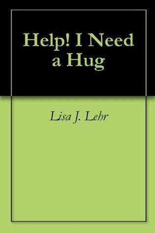 Help! I Need a Hug Lisa J. Lehr
