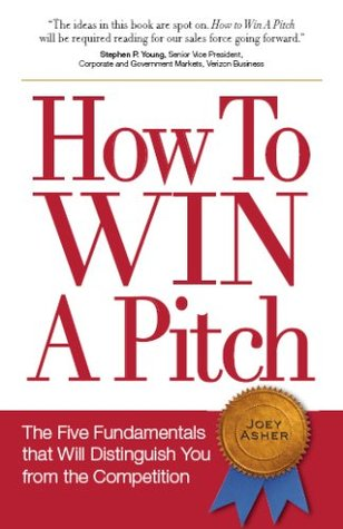 How To Win a Pitch: The Five Fundamentals that Will Distinguish You from the Competition Joey Asher