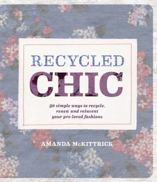 Recycled Chic: 30 Simple Ways to Recycle, Renew and Reinvent Your Pre-Loved Fashions Amanda McKittrick