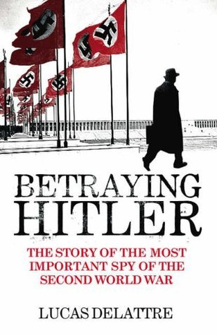 Betraying Hitler: The Story of Fritz Kolbe, the Most Important Spy of the Second World War Lucas Delattre