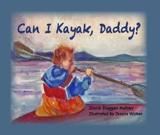 Can I Kayak Daddy?  by  Joyce Duggan Autrey