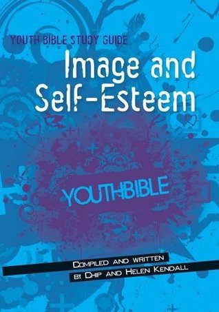 Youth Bible Study Guide Image and Self-Esteem Helen and CHip Kendall