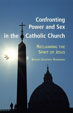 Confronting Power And Sex In The Catholic Church: Reclaiming The Spirit Of Jesus  by  Geoffrey Robinson