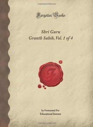 Shri Guru Granth Sahib, Vol. 1 Of 4: Formatted for Educational Interest (Forgotten Books) Guru Gobind Singh