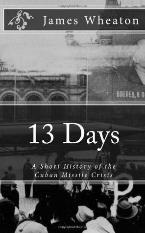 13 Days: A Short History of the Cuban Missile Crisis  by  James K. Wheaton
