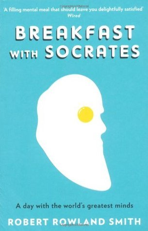 Breakfast With Socrates: A Day With the Worlds Greatest Minds Robert Rowland Smith