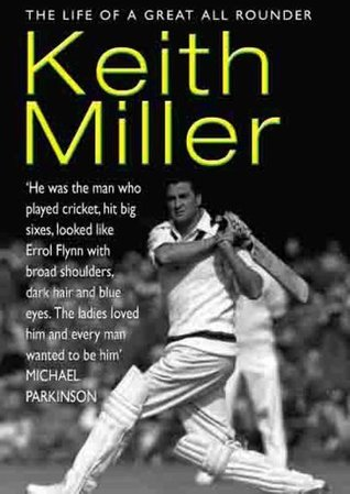 Keith Miller: The Life Of A Great All Rounder Roland Perry