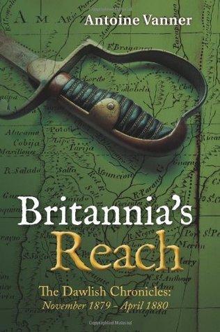 Britannias Reach: The Dawlish Chronicles November 1879 - April 1880 Antoine Vanner