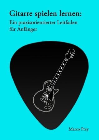 Gitarre spielen lernen: Ein praxisorientierter Leitfaden für Anfänger. Marco Prey