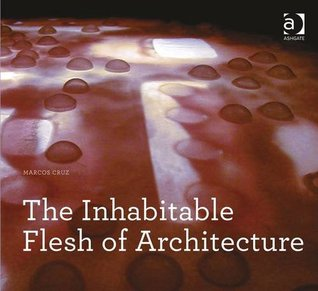 The Inhabitable Flesh of Architecture  by  Marcos Cruz